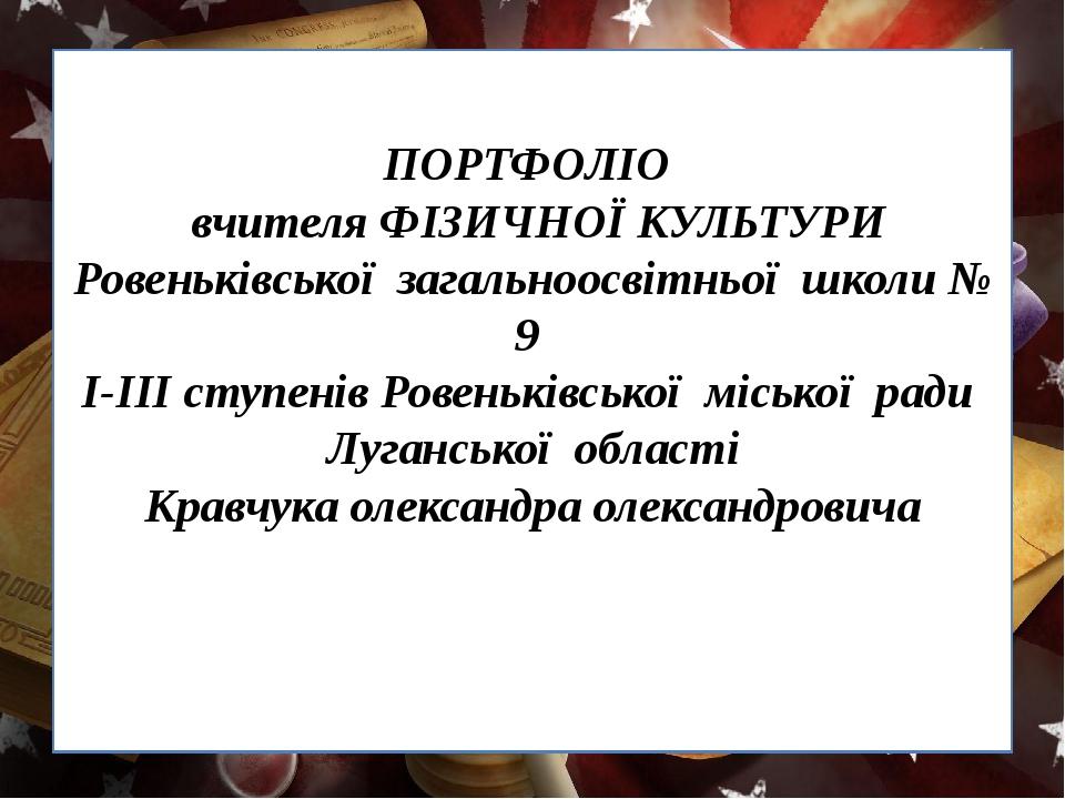 ПОРТФОЛІО вчителя ФІЗИЧНОЇ КУЛЬТУРИ Ровеньківської загальноосвітньої школи №...