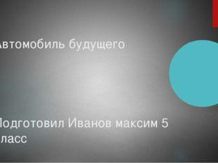 Автомобиль будущего Подготовил Иванов максим 5 класс