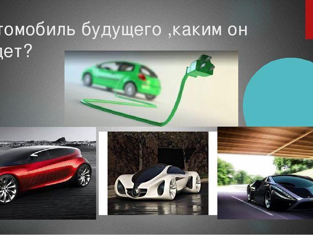 Автомобиль будущего ,каким он будет?