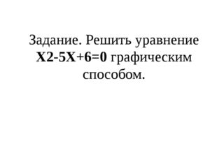 Задание. Решить уравнение Х2-5Х+6=0 графическим способом.