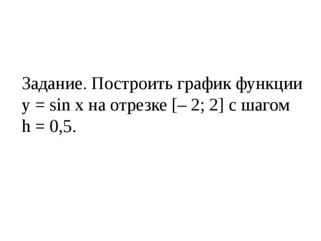 Задание. Построить график функции у = sin x на отрезке [– 2; 2] с шагом h = 0...