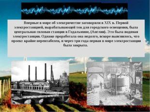 Впервые в мире об электричестве заговорили в ХIХ в. Первой электростанцией, в