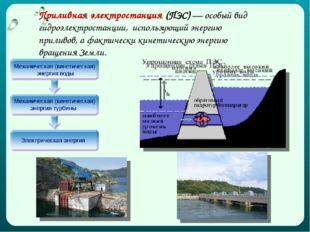 Приливнаяэлектростанция (ПЭС) — особый вид гидроэлектростанции, использующий