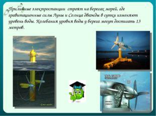 Приливные электростанции строят на берегах морей, где гравитационные силы Лун