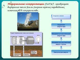 Геотермальные электростанции (ГеоТЭС) - преобразуют внутреннее тепло Земли (э