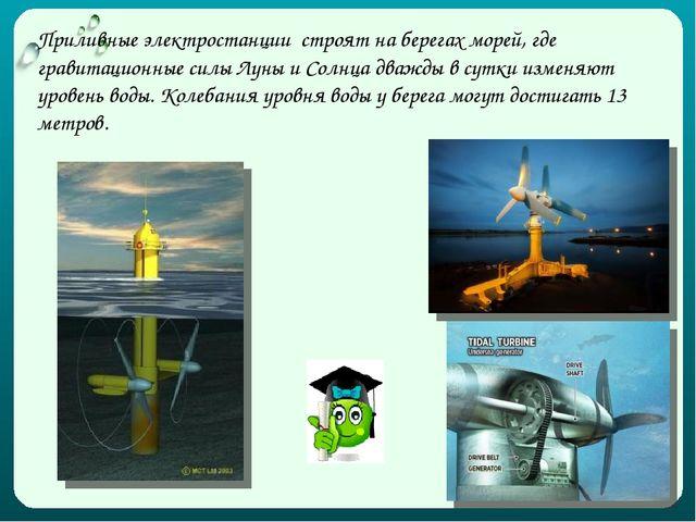 Приливные электростанции строят на берегах морей, где гравитационные силы Лун...