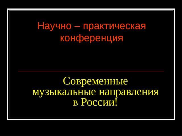 Современные музыкальные направления в России! Научно – практическая конференция