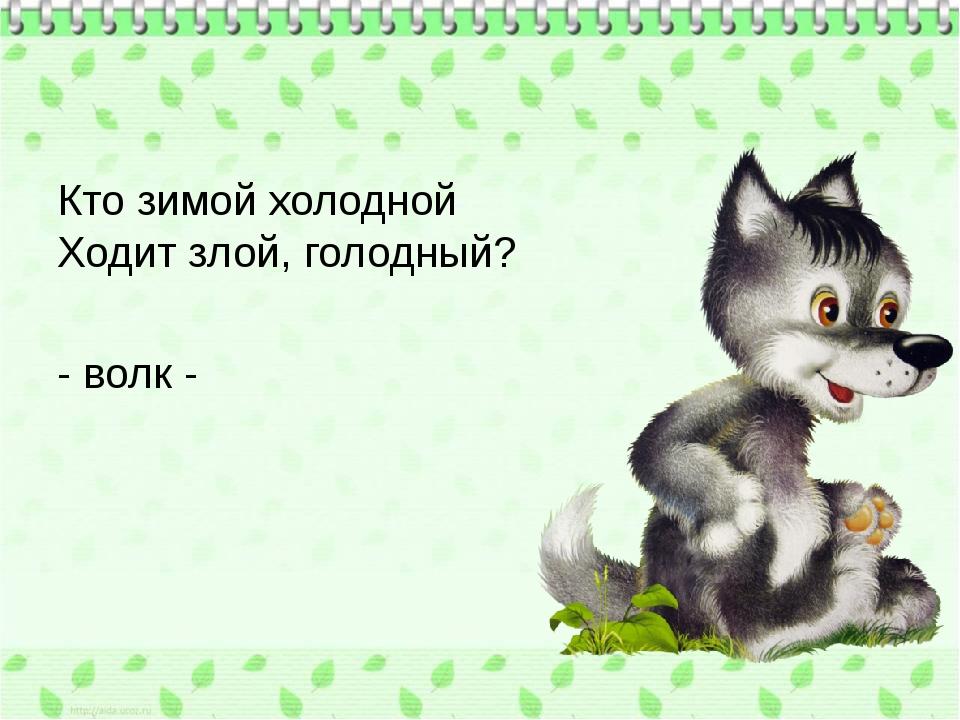 Кто зимой холодной Ходит злой, голодный? - волк -