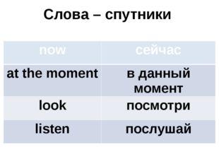 Слова – спутники now сейчас at the moment в данный момент look посмотри liste