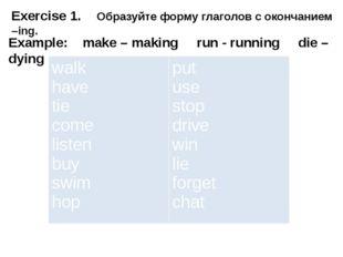 Exercise 1. Образуйте форму глаголов с окончанием –ing. Example: make – ma