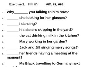 Exercise 2. Fill in am, is, are Why_______ you talking to him now? ______ she