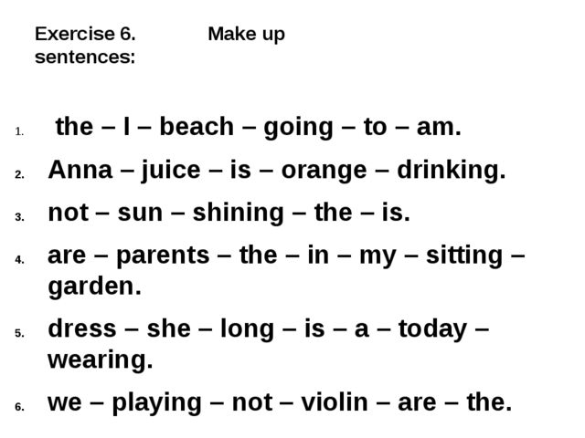 Exercise 6. Make up sentences: the – I – beach – going – to – am. Anna – jui...