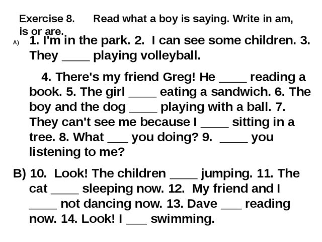 Exercise 8. Read what a boy is saying. Write in am, is or are. 1. I'm in the...