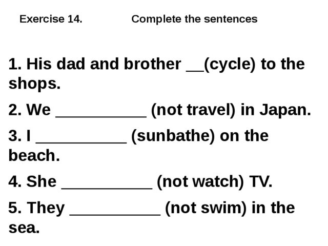 Exercise 14. Complete the sentences 1. His dad and brother __(cycle) to the s...