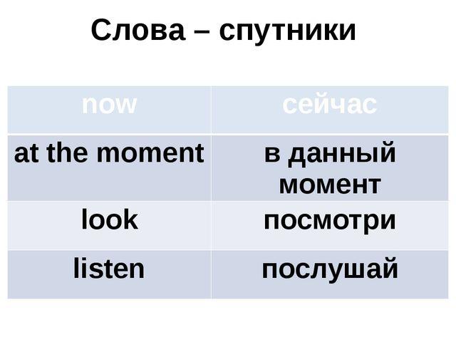 Слова – спутники now сейчас at the moment в данный момент look посмотри liste...