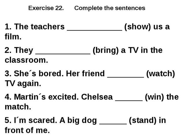 Exercise 22. Complete the sentences 1. The teachers ____________ (show) us a...