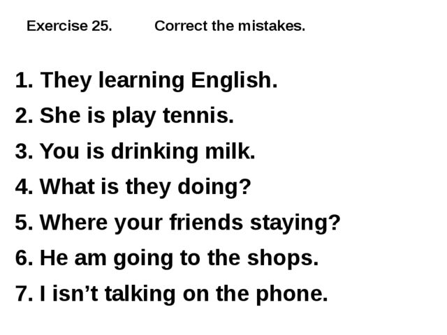 Exercise 25. Correct the mistakes. 1. They learning English. 2. She is play t...