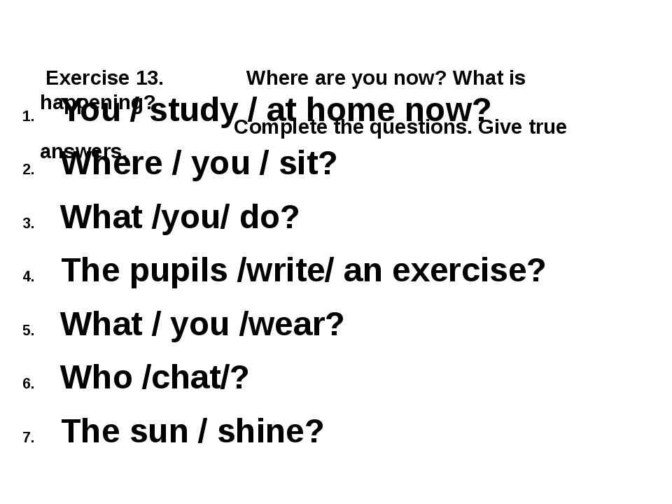 Exercise 13. Where are you now? What is happening? Complete the questions. G...