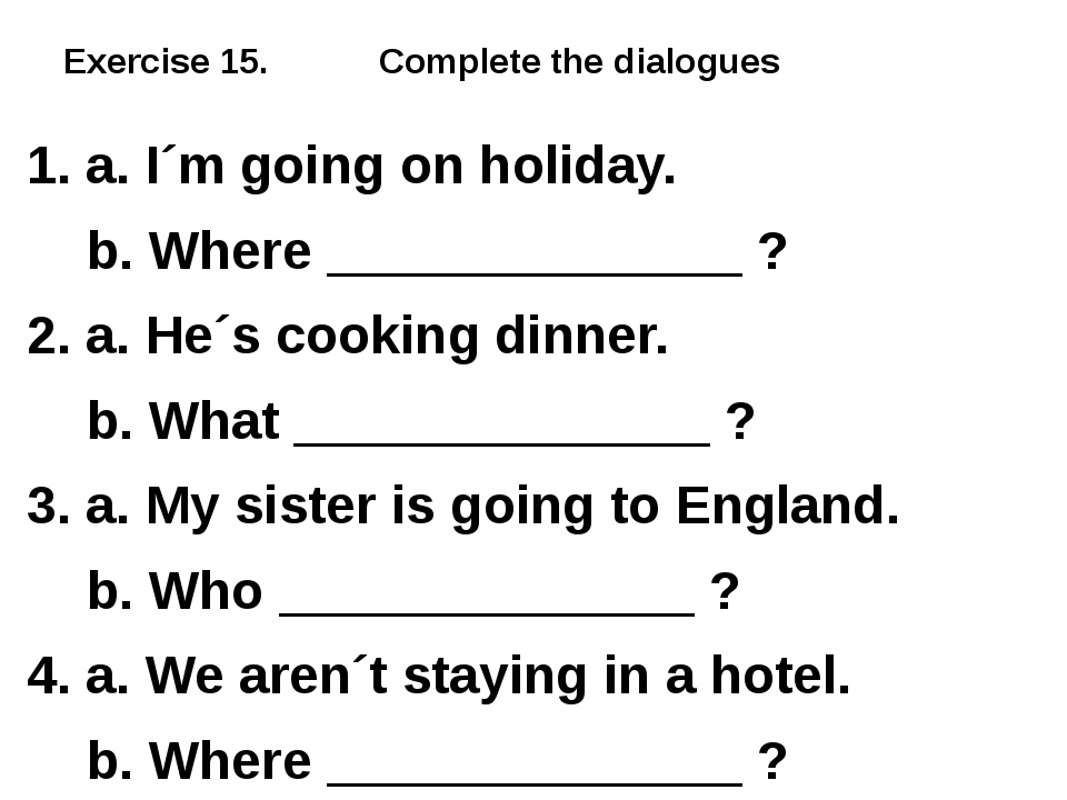 Exercise 15. Complete the dialogues 1. a. I´m going on holiday. b. Where ____...