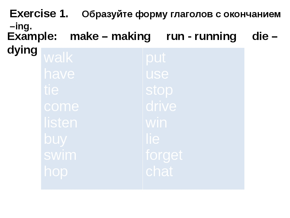 Exercise 1. Образуйте форму глаголов с окончанием –ing. Example: make – ma...