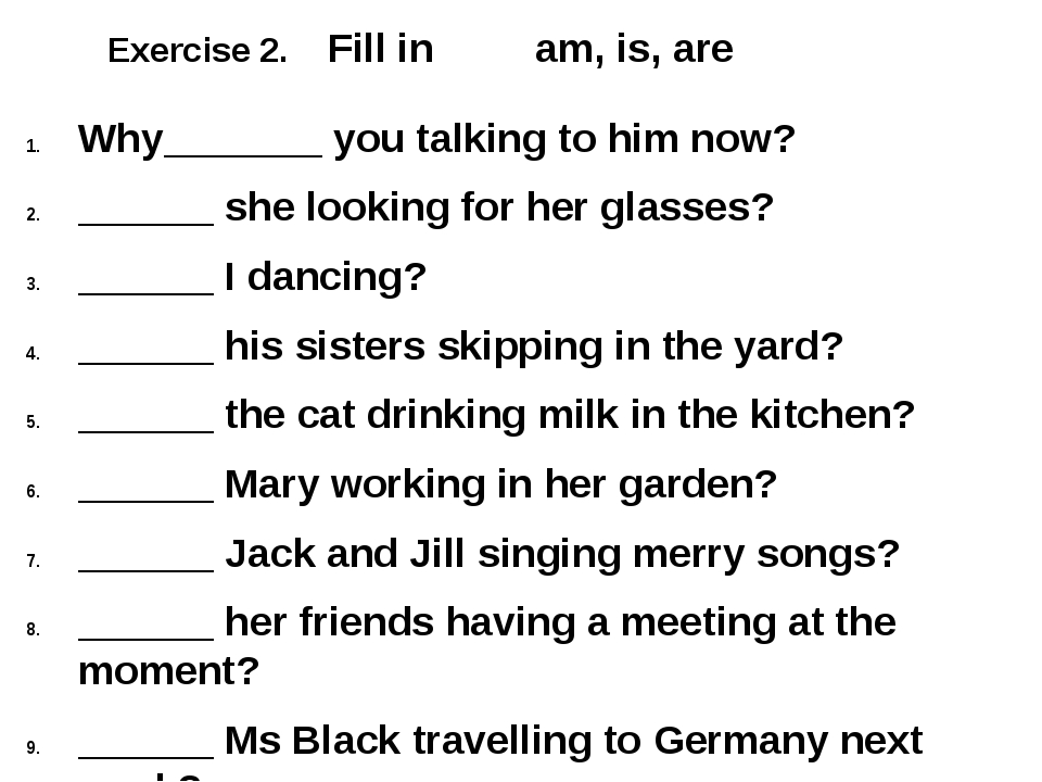 Exercise 2. Fill in am, is, are Why_______ you talking to him now? ______ she...