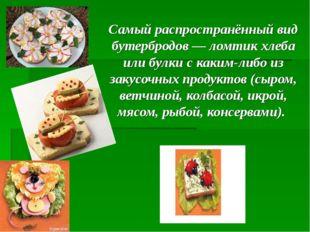 Самый распространённый вид бутербродов— ломтик хлеба или булки с каким-либо
