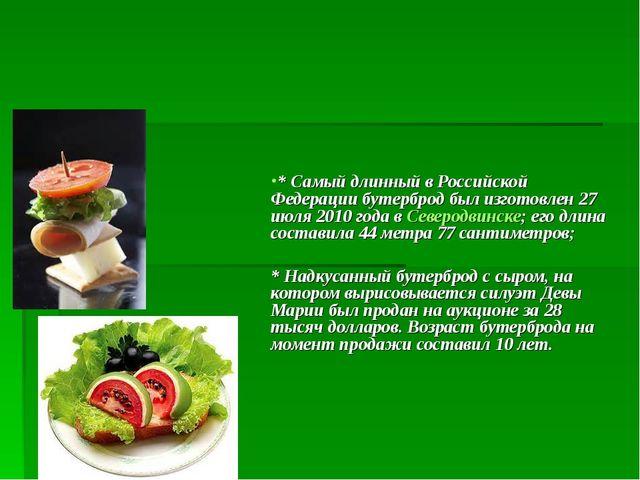 * Самый длинный в Российской Федерации бутерброд был изготовлен 27 июля 2010...