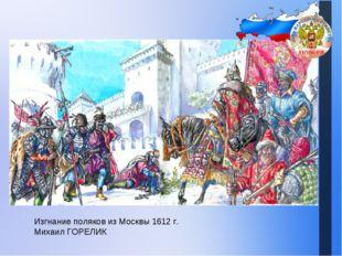 Изгнание поляков из Москвы 1612 г. Михаил ГОРЕЛИК