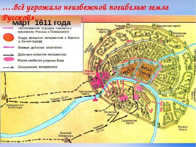март 1611 года ….всё угрожало неизбежной погибелью земле Русской»…