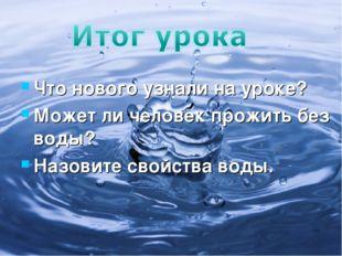 Что нового узнали на уроке? Может ли человек прожить без воды? Назовите свойс