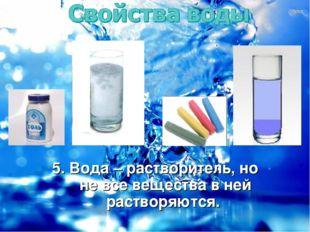 5. Вода – растворитель, но не все вещества в ней растворяются.