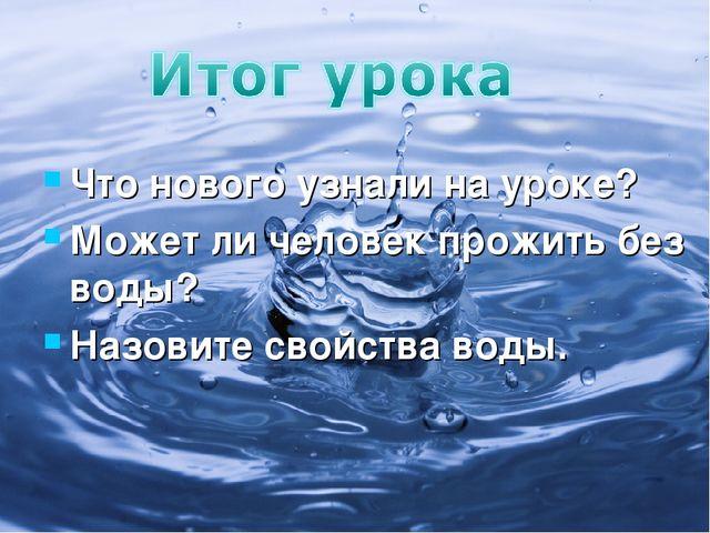 Что нового узнали на уроке? Может ли человек прожить без воды? Назовите свойс...