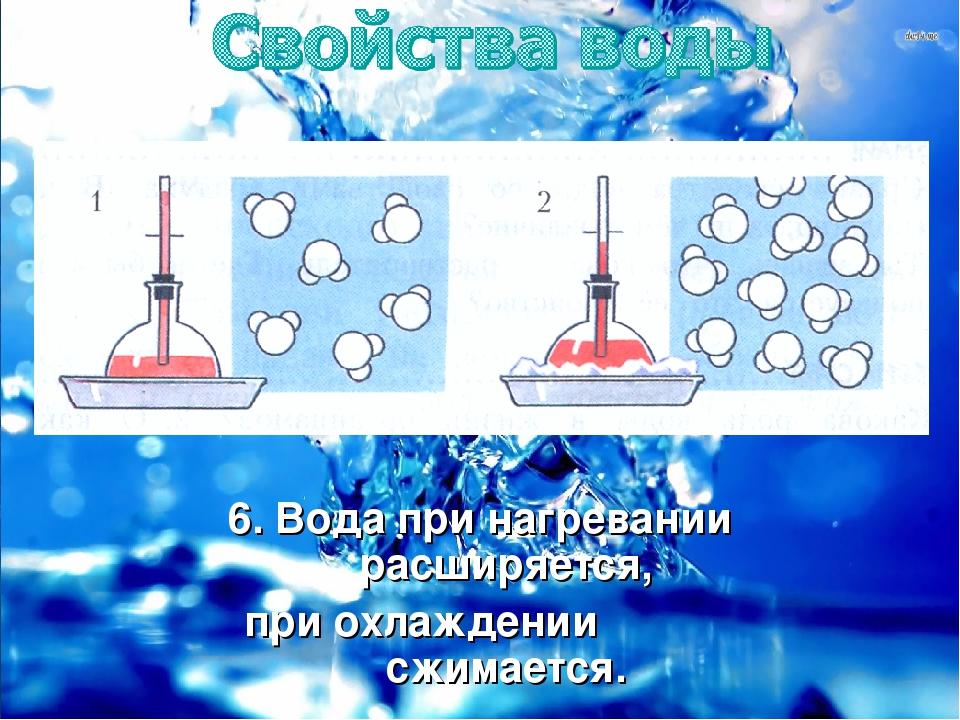 6. Вода при нагревании расширяется, при охлаждении сжимается.