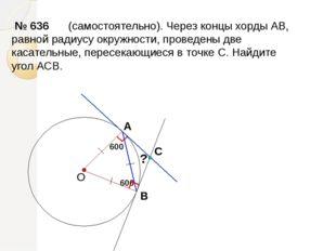 600 (самостоятельно). Через концы хорды АВ, равной радиусу окружности, провед