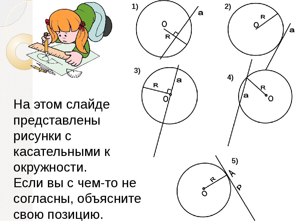 На этом слайде представлены рисунки с касательными к окружности. Если вы с ч...