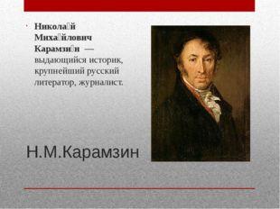 Н.М.Карамзин Никола́й Миха́йлович Карамзи́н—выдающийся историк, крупнейший
