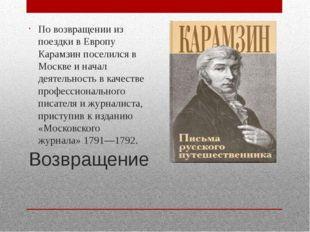 Возвращение По возвращении из поездки в Европу Карамзин поселился в Москве и