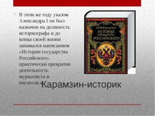 Карамзин-историк В этом же году указомАлександра Iон был назначен на должно