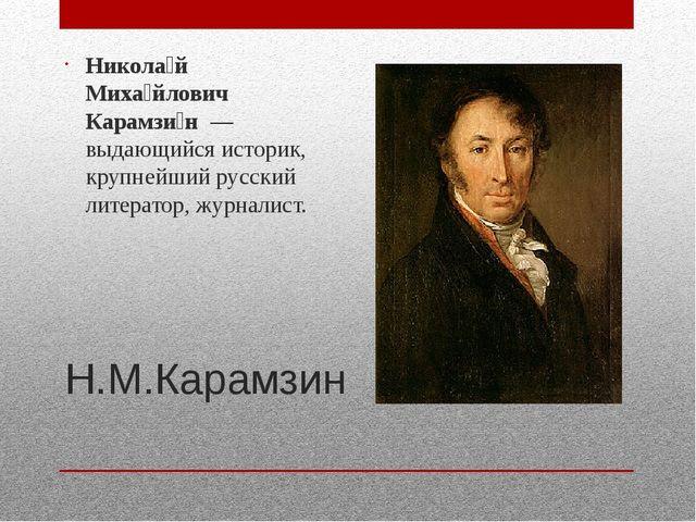 Н.М.Карамзин Никола́й Миха́йлович Карамзи́н—выдающийся историк, крупнейший...