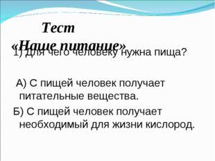 Тест «Наше питание» 1) Для чего человеку нужна пища? А) С пищей человек полу