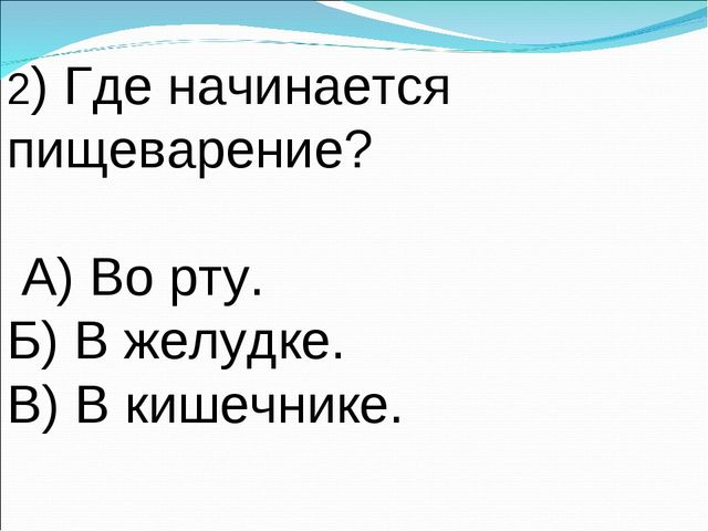 2) Где начинается пищеварение? А) Во рту. Б) В желудке. В) В кишечнике.