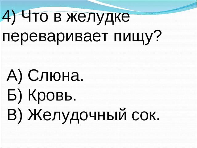 4) Что в желудке переваривает пищу? А) Слюна. Б) Кровь. В) Желудочный сок.
