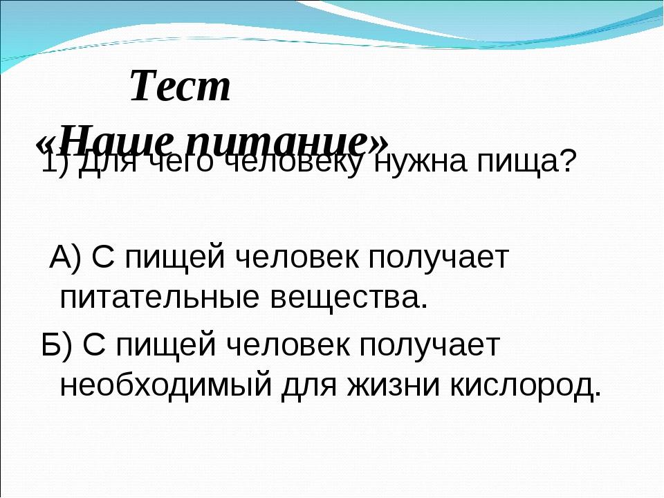 Тест «Наше питание» 1) Для чего человеку нужна пища? А) С пищей человек полу...