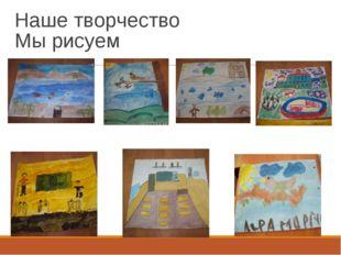 Наше творчество Мы рисуем