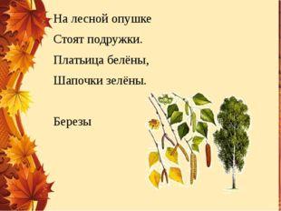 На лесной опушке Стоят подружки. Платьица белёны, Шапочки зелёны. Березы