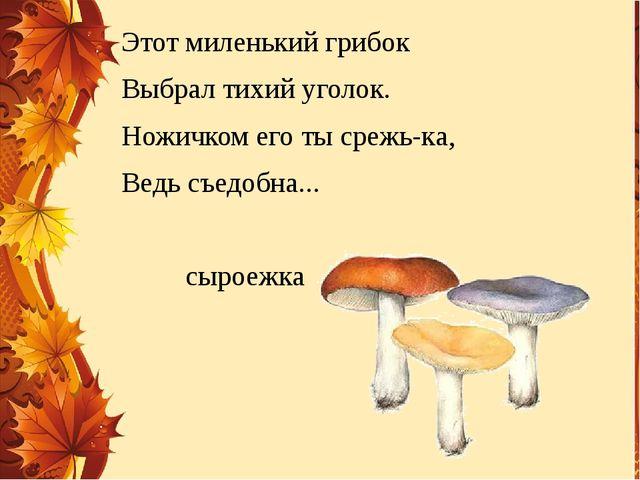 Этот миленький грибок Выбрал тихий уголок. Ножичком его ты срежь-ка, Ведь съе...