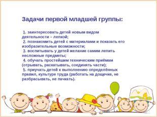 Задачи первой младшей группы: 1. заинтересовать детей новым видом деятельност