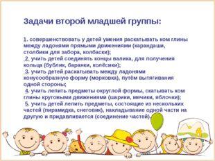 Задачи второй младшей группы: 1. совершенствовать у детей умения раскатывать