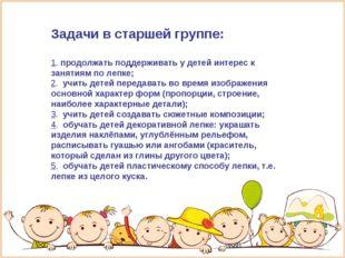 Задачи в старшей группе: 1. продолжать поддерживать у детей интерес к занятия