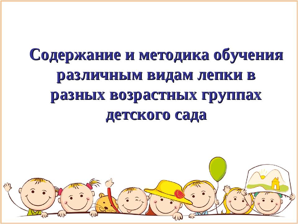 Содержание и методика обучения различным видам лепки в разных возрастных груп...